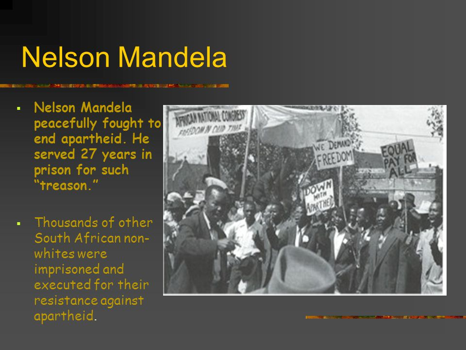 Nelson Mandela Nelson Mandela peacefully fought to end apartheid. He served 27 years in prison for such treason.