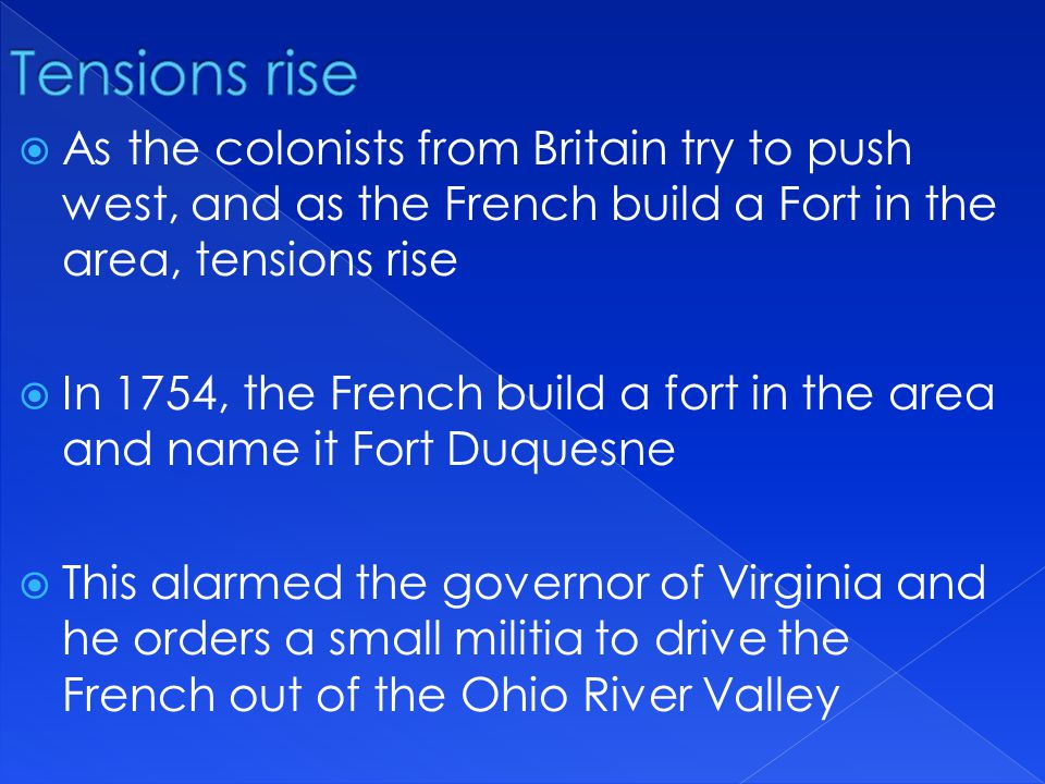 Tensions rise As the colonists from Britain try to push west, and as the French build a Fort in the area, tensions rise.