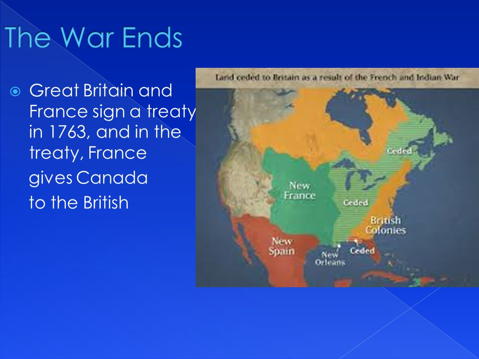 The War Ends Great Britain and France sign a treaty in 1763, and in the treaty, France. gives Canada.