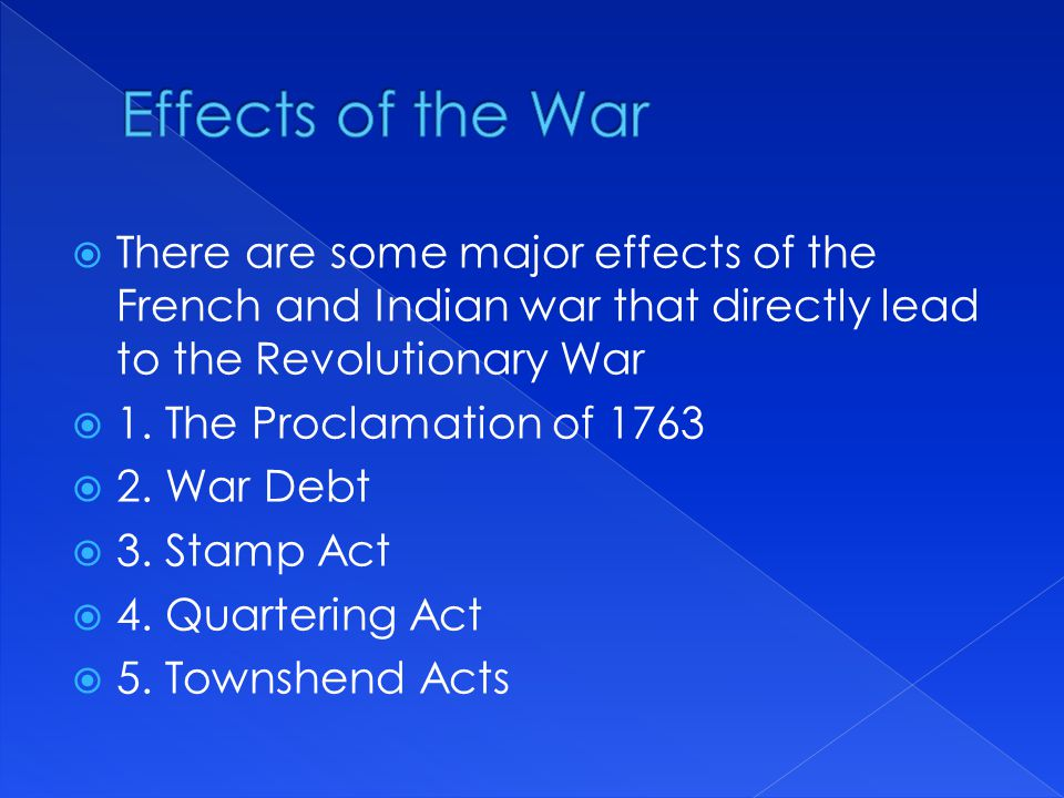 Effects of the War There are some major effects of the French and Indian war that directly lead to the Revolutionary War.