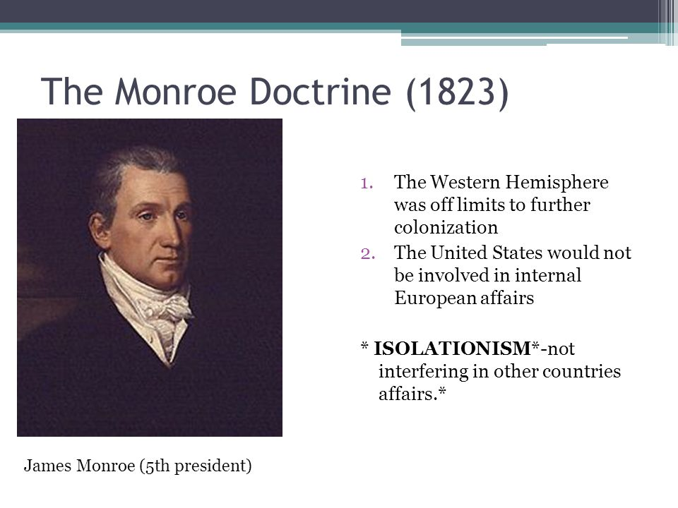 The Monroe Doctrine (1823) The Western Hemisphere was off limits to further colonization.