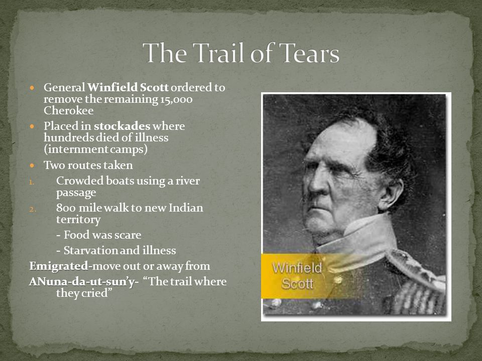 The Trail of Tears General Winfield Scott ordered to remove the remaining 15,000 Cherokee.