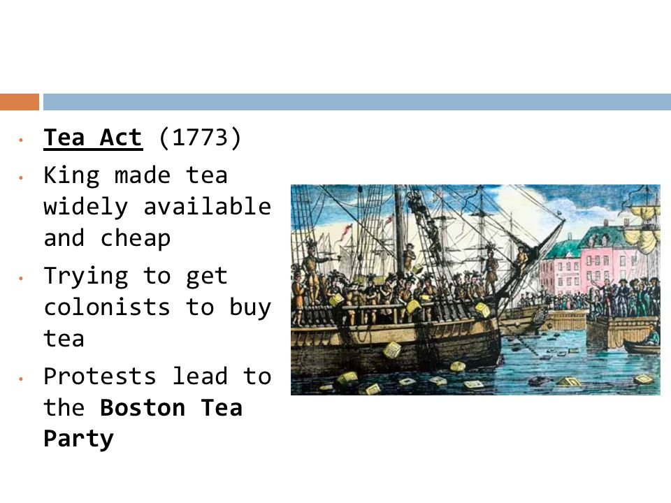 Tea Act (1773) King made tea widely available and cheap.