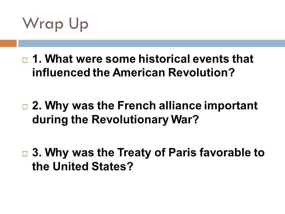 Wrap Up 1. What were some historical events that influenced the American Revolution
