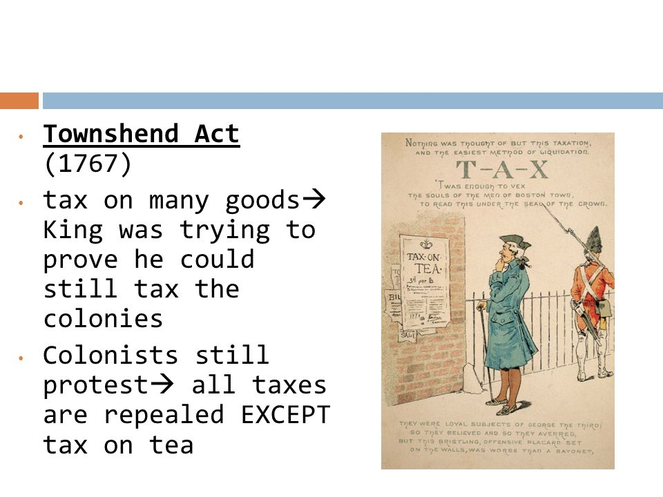 Townshend Act (1767) tax on many goods King was trying to prove he could still tax the colonies.