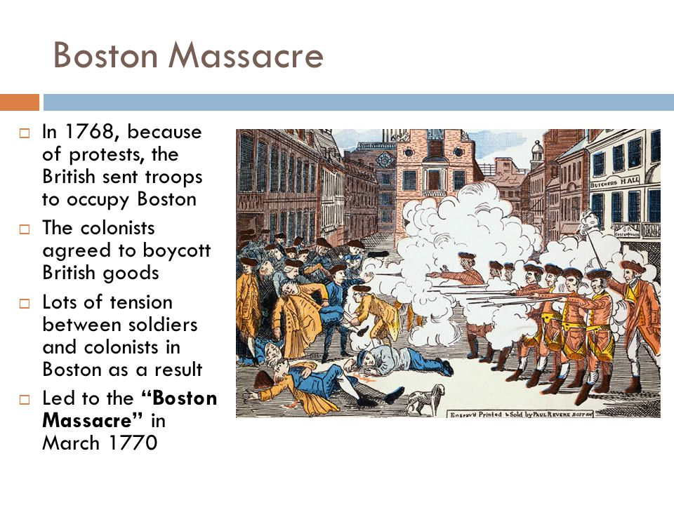 Boston Massacre In 1768, because of protests, the British sent troops to occupy Boston. The colonists agreed to boycott British goods.