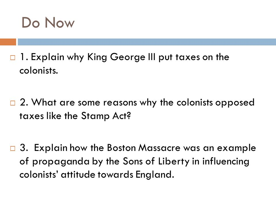 Do Now 1. Explain why King George III put taxes on the colonists.