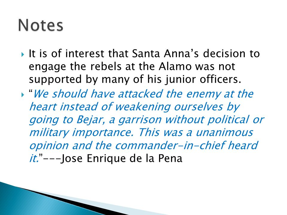 Notes It is of interest that Santa Anna's decision to engage the rebels at the Alamo was not supported by many of his junior officers.