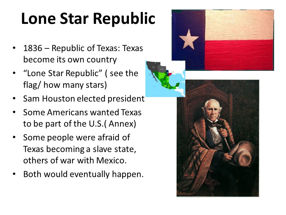 Lone Star Republic 1836 – Republic of Texas: Texas become its own country. Lone Star Republic ( see the flag/ how many stars)
