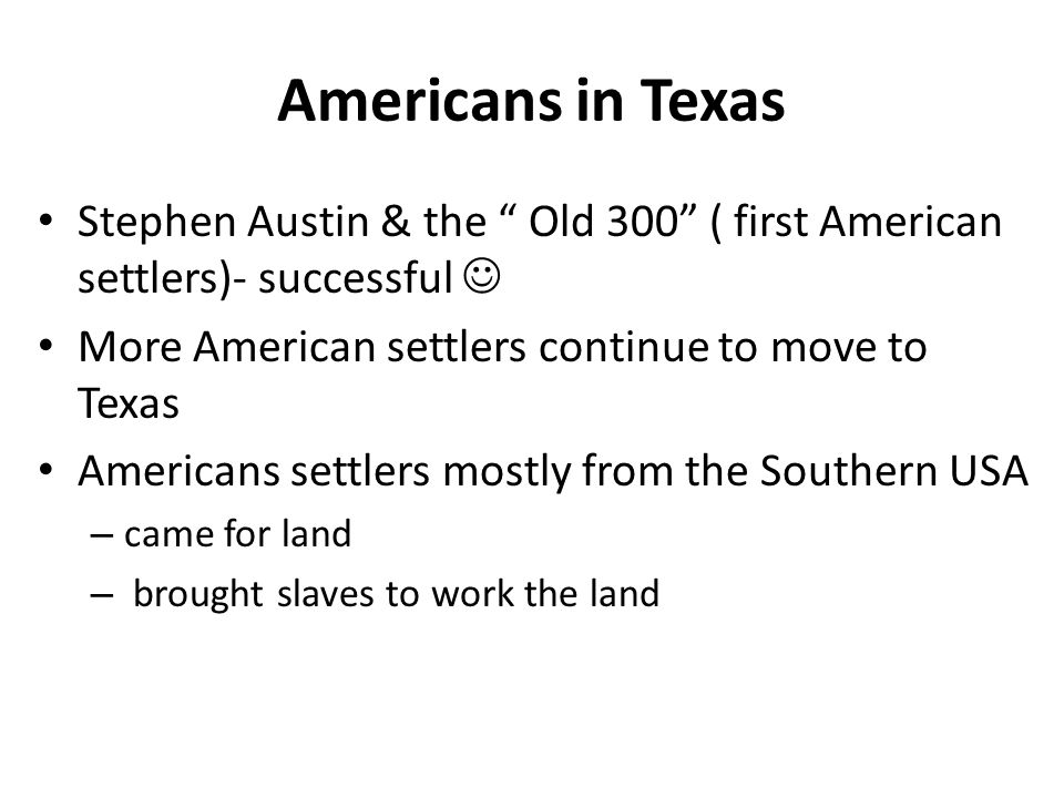 Americans in Texas Stephen Austin & the Old 300 ( first American settlers)- successful  More American settlers continue to move to Texas.