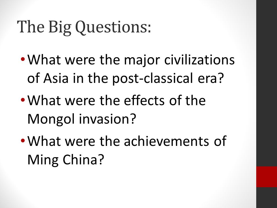 The Big Questions: What were the major civilizations of Asia in the post-classical era What were the effects of the Mongol invasion
