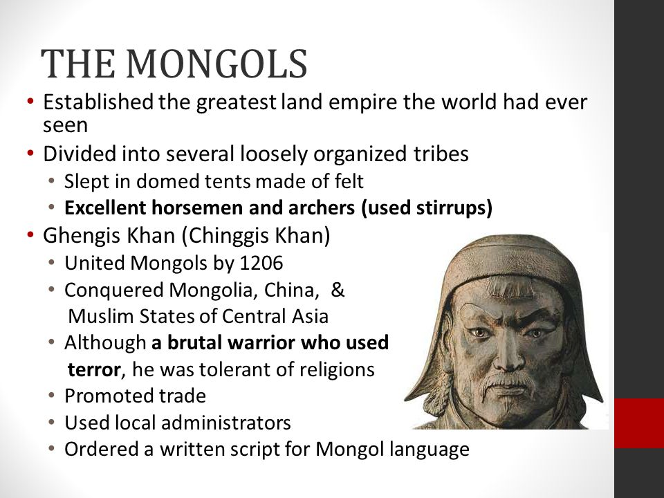 THE MONGOLS Established the greatest land empire the world had ever seen. Divided into several loosely organized tribes.