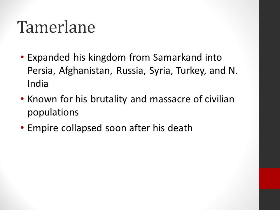 Tamerlane Expanded his kingdom from Samarkand into Persia, Afghanistan, Russia, Syria, Turkey, and N. India.