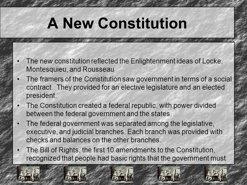 A New Constitution The new constitution reflected the Enlightenment ideas of Locke, Montesquieu, and Rousseau.