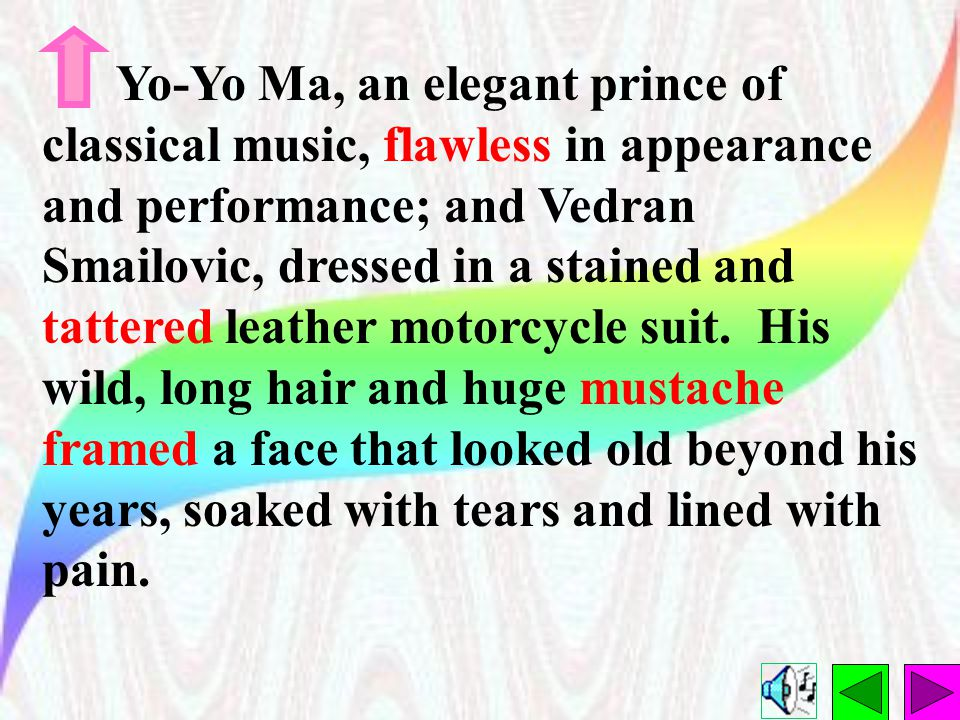 Yo-Yo Ma, an elegant prince of classical music, flawless in appearance and performance; and Vedran Smailovic, dressed in a stained and tattered leather motorcycle suit.