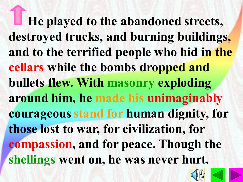 He played to the abandoned streets, destroyed trucks, and burning buildings, and to the terrified people who hid in the cellars while the bombs dropped and bullets flew.