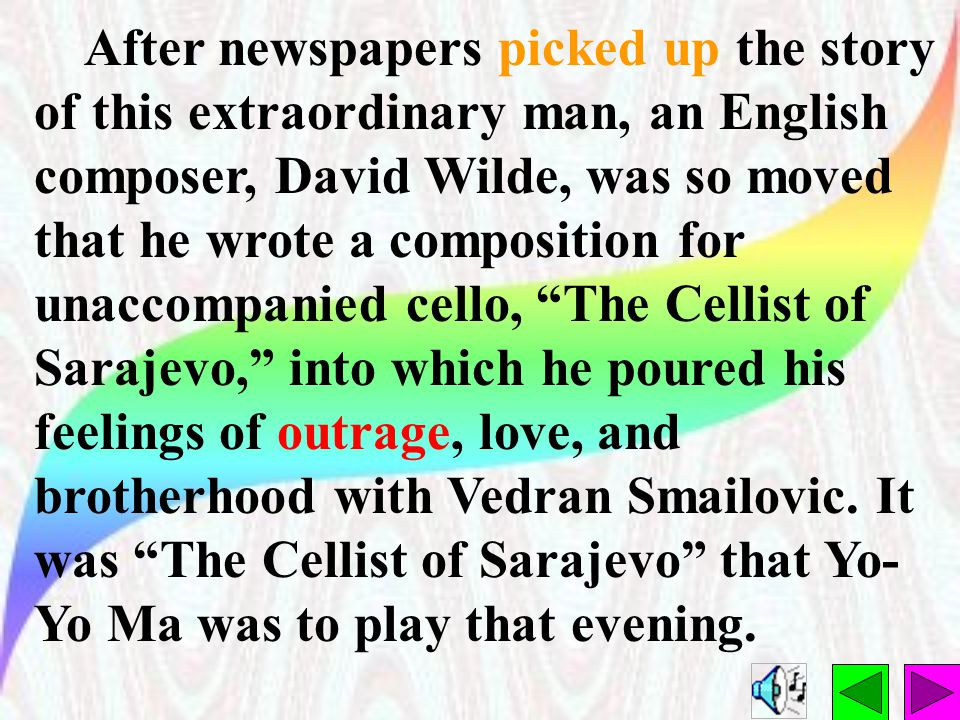 After newspapers picked up the story of this extraordinary man, an English composer, David Wilde, was so moved that he wrote a composition for unaccompanied cello, The Cellist of Sarajevo, into which he poured his feelings of outrage, love, and brotherhood with Vedran Smailovic.