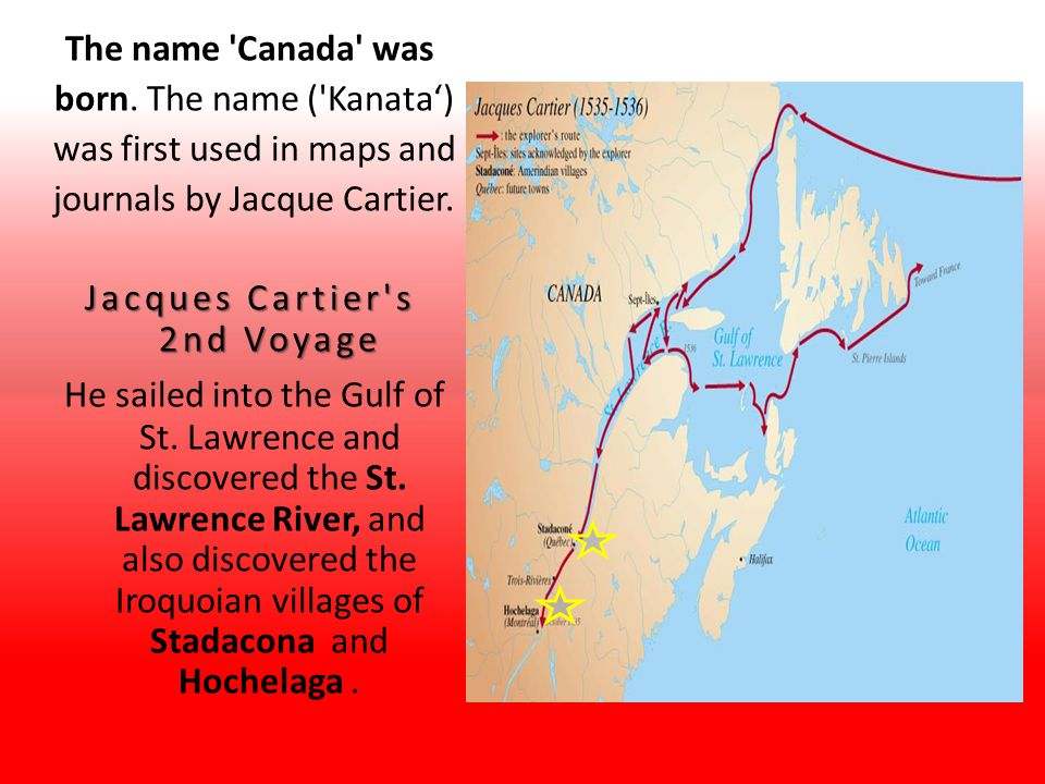 The name Canada was born. The name ( Kanata') was first used in maps and. journals by Jacque Cartier.