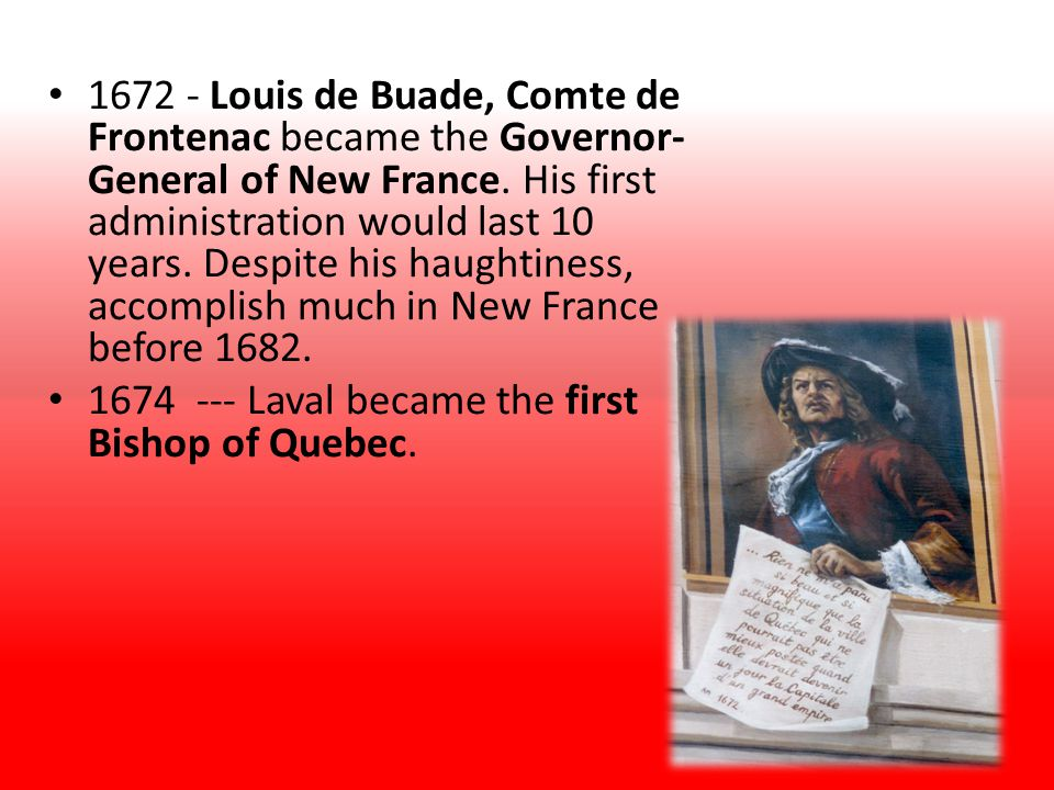 1672 - Louis de Buade, Comte de Frontenac became the Governor-General of New France. His first administration would last 10 years. Despite his haughtiness, accomplish much in New France before 1682.