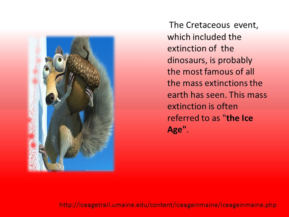 The Cretaceous event, which included the extinction of the dinosaurs, is probably the most famous of all the mass extinctions the earth has seen. This mass extinction is often referred to as the Ice Age .