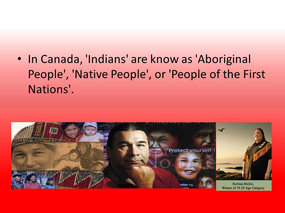 In Canada, Indians are know as Aboriginal People , Native People , or People of the First Nations .