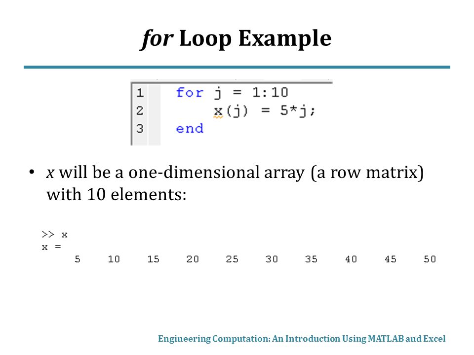 for Loop Example x will be a one-dimensional array (a row matrix) with 10 elements: Engineering Computation: An Introduction Using MATLAB and Excel.