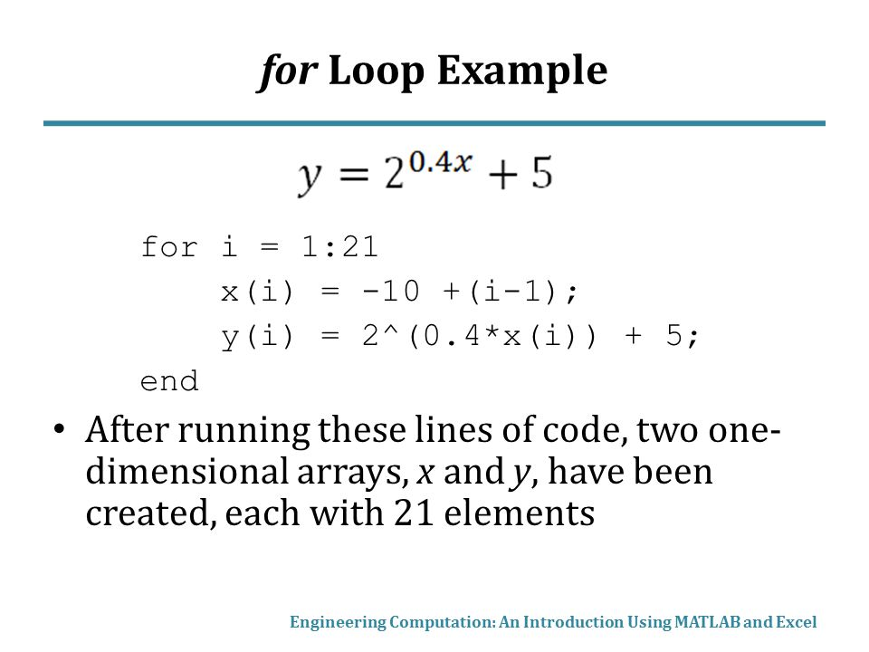for Loop Example for i = 1:21. x(i) = -10 +(i-1); y(i) = 2^(0.4*x(i)) + 5; end.
