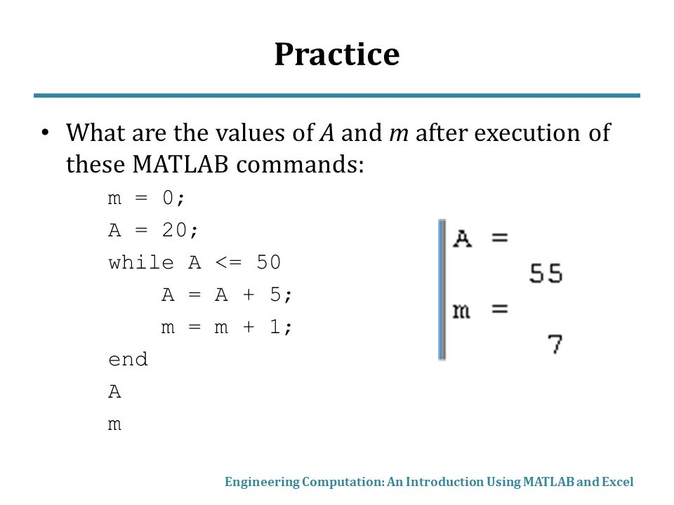 Practice What are the values of A and m after execution of these MATLAB commands: m = 0; A = 20; while A <= 50.