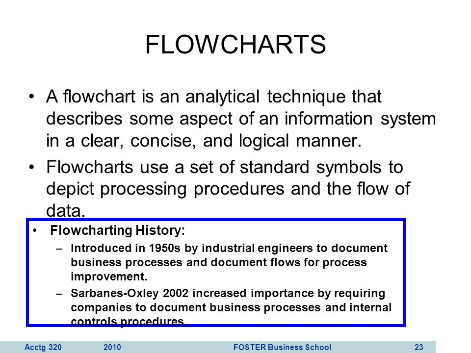 FLOWCHARTS A flowchart is an analytical technique that describes some aspect of an information system in a clear, concise, and logical manner.