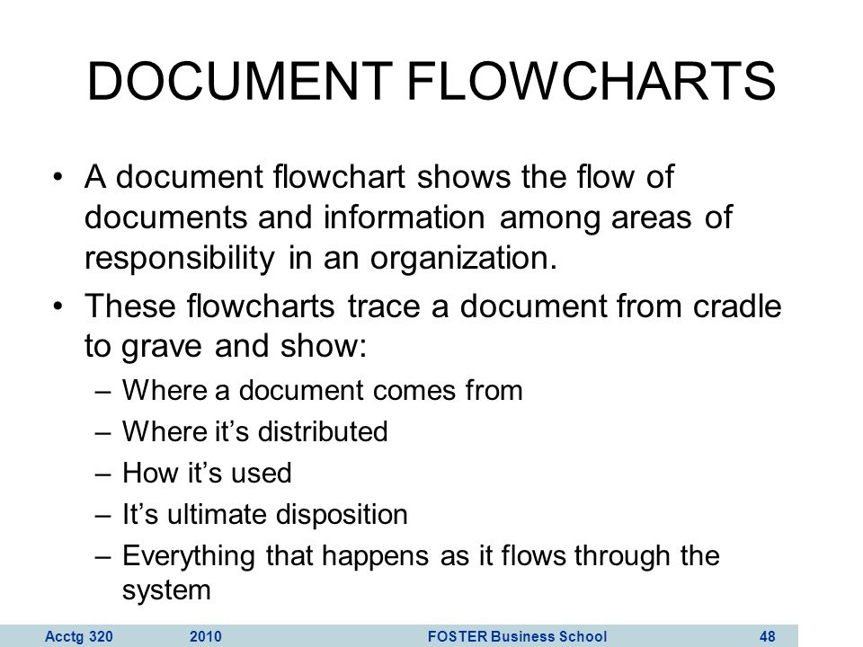 DOCUMENT FLOWCHARTS A document flowchart shows the flow of documents and information among areas of responsibility in an organization.