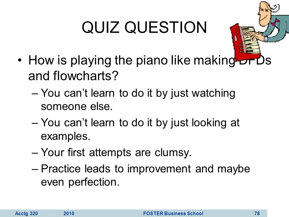 QUIZ QUESTION How is playing the piano like making DFDs and flowcharts You can't learn to do it by just watching someone else.