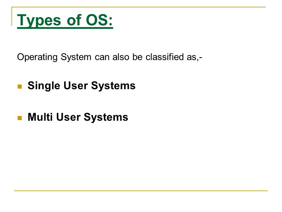 Types of OS: Single User Systems Multi User Systems