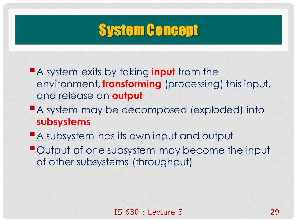 System Concept A system exits by taking input from the environment, transforming (processing) this input, and release an output.