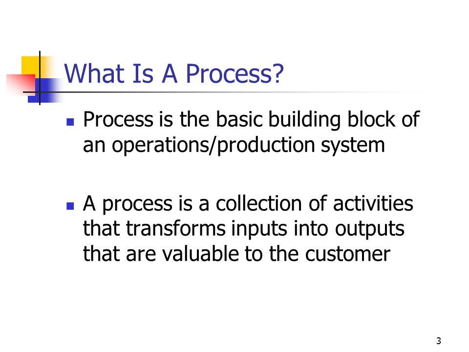 What Is A Process Process is the basic building block of an operations/production system.