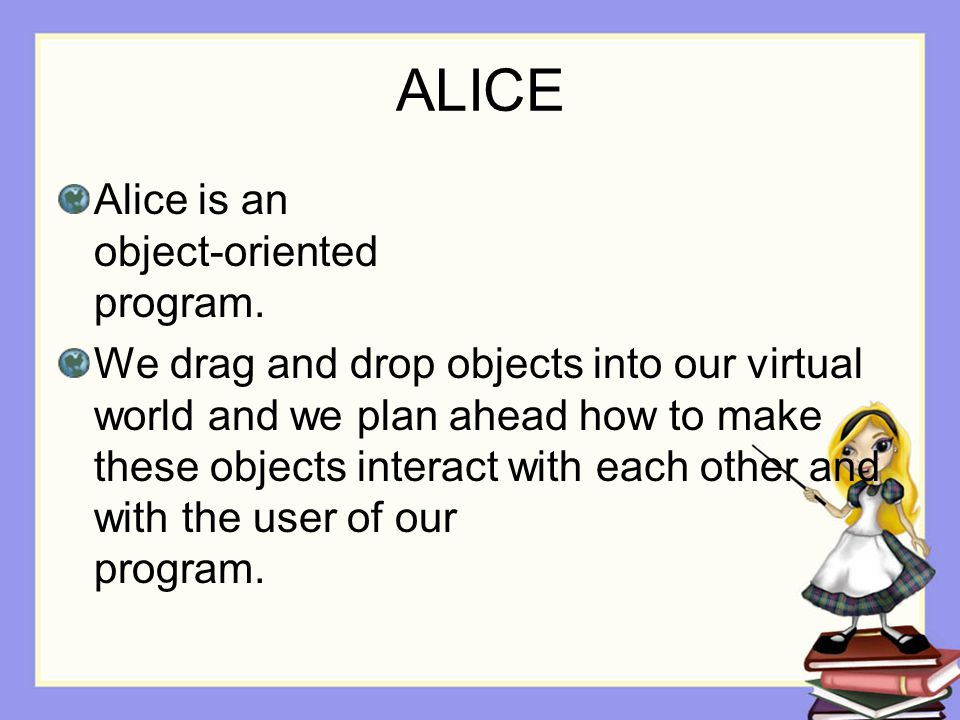 ALICE Alice is an object-oriented program.