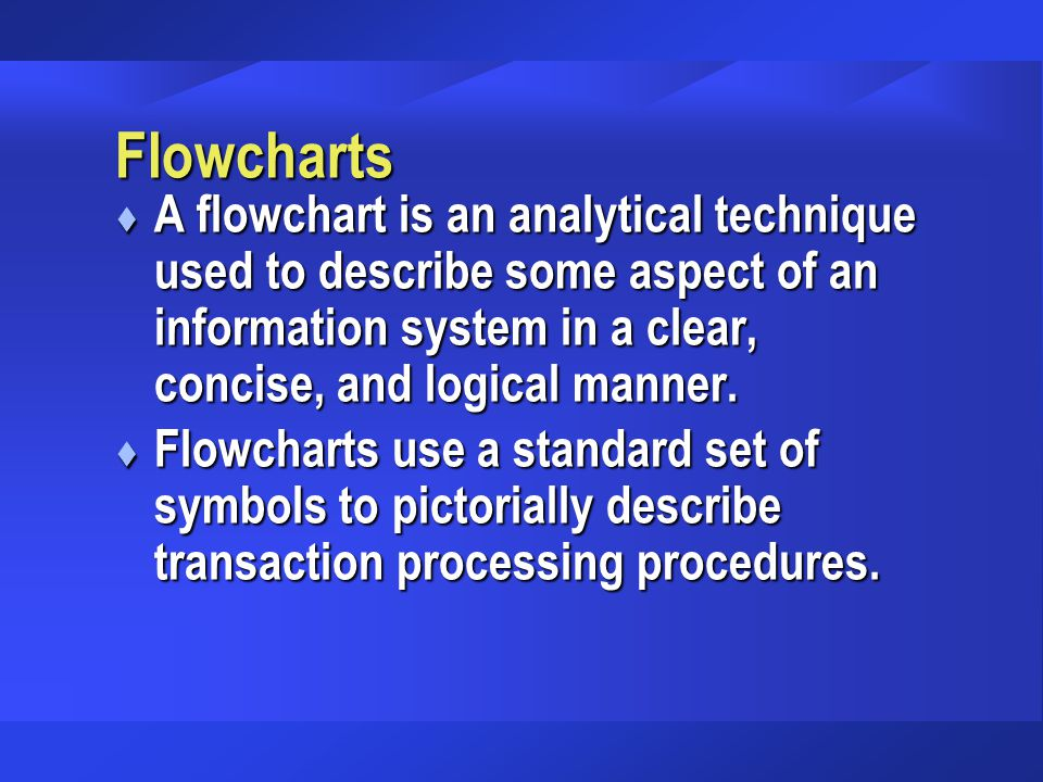 Flowcharts A flowchart is an analytical technique used to describe some aspect of an information system in a clear, concise, and logical manner.