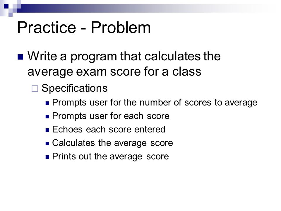 Practice - Problem Write a program that calculates the average exam score for a class. Specifications.