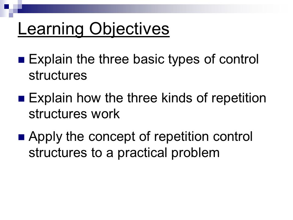 Learning Objectives Explain the three basic types of control structures. Explain how the three kinds of repetition structures work.