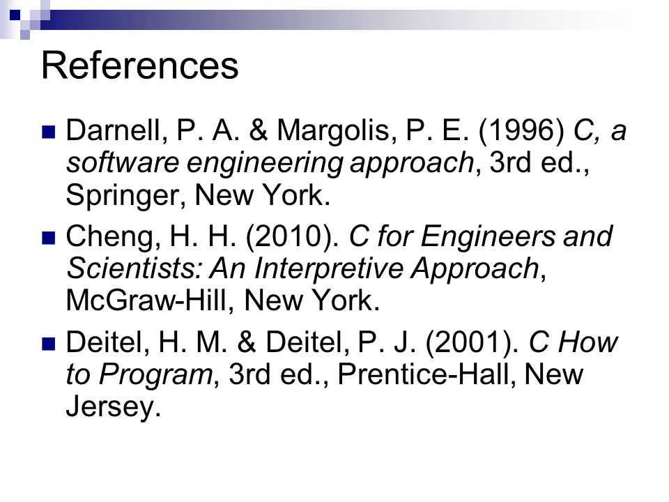 References Darnell, P. A. & Margolis, P. E. (1996) C, a software engineering approach, 3rd ed., Springer, New York.