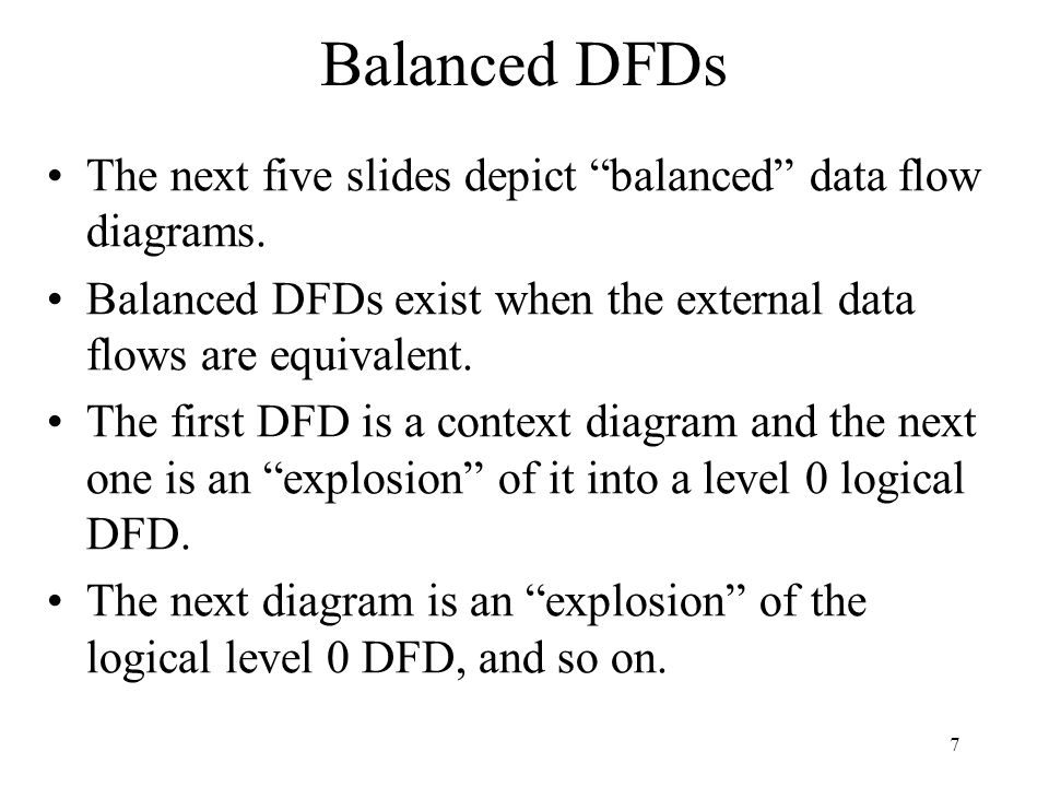 Balanced DFDs The next five slides depict balanced data flow diagrams. Balanced DFDs exist when the external data flows are equivalent.