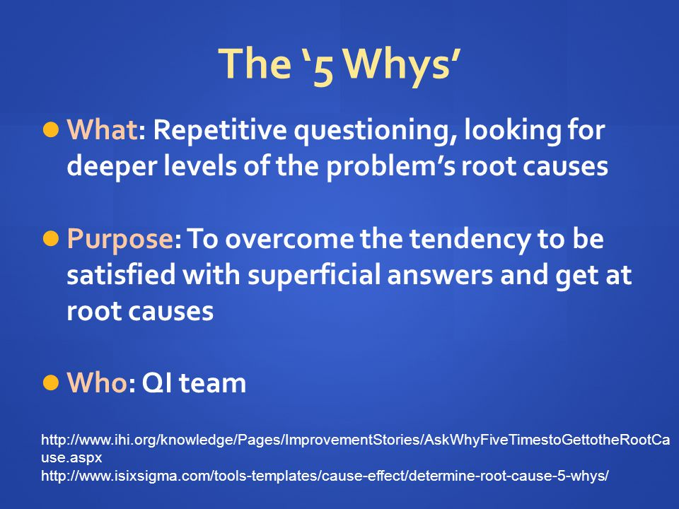 The '5 Whys' What: Repetitive questioning, looking for deeper levels of the problem's root causes.