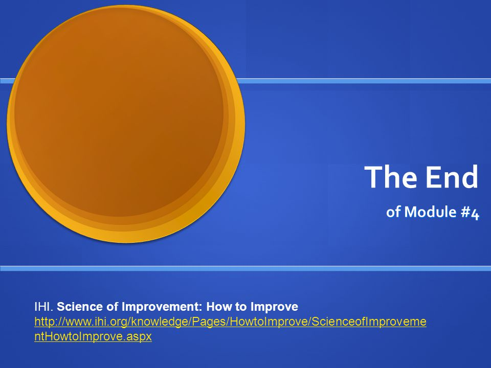 The End of Module #4 IHI. Science of Improvement: How to Improve