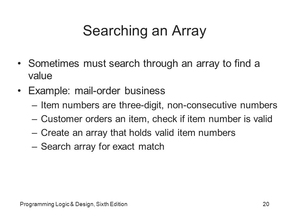 Searching an Array Sometimes must search through an array to find a value. Example: mail-order business.