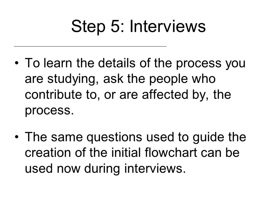 Step 5: Interviews To learn the details of the process you are studying, ask the people who contribute to, or are affected by, the process.