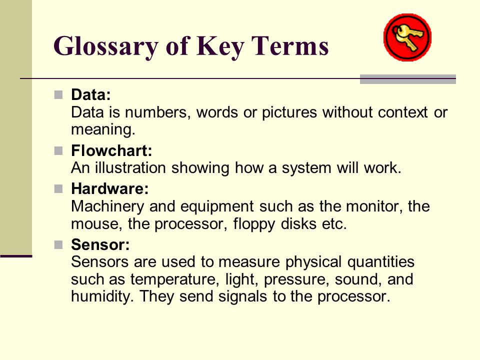 Glossary of Key Terms Data: Data is numbers, words or pictures without context or meaning.