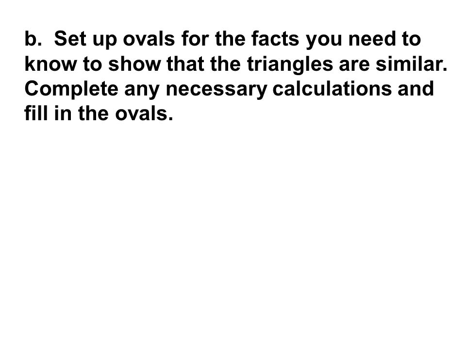 b. Set up ovals for the facts you need to know to show that the triangles are similar.