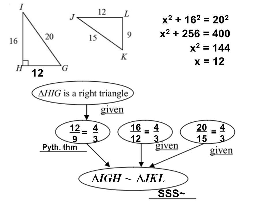x2 + 162 = 202 x2 + 256 = 400 x2 = 144 x = 12 12 12 9 4 3 16 12 4 3 20 15 4 3 = = = Pyth. thm SSS~