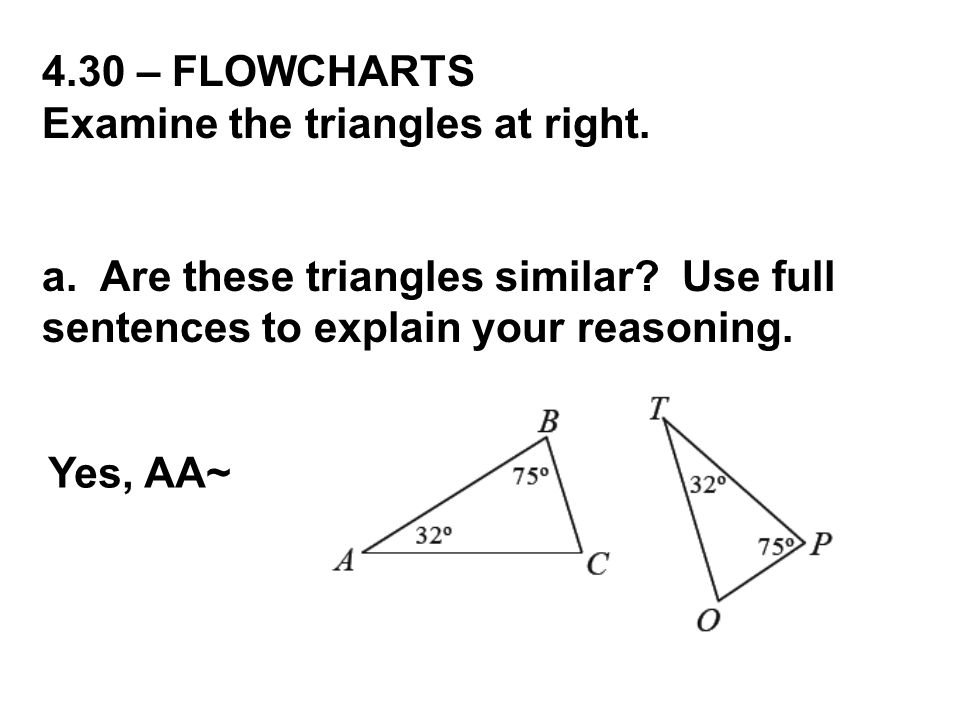 4.30 – FLOWCHARTS Examine the triangles at right. a. Are these triangles similar Use full sentences to explain your reasoning.