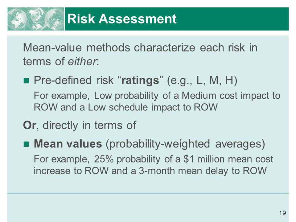 Risk Assessment Mean-value methods characterize each risk in terms of either: Pre-defined risk ratings (e.g., L, M, H)