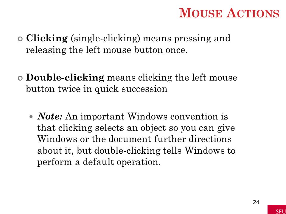 Mouse Actions Clicking (single-clicking) means pressing and releasing the left mouse button once.